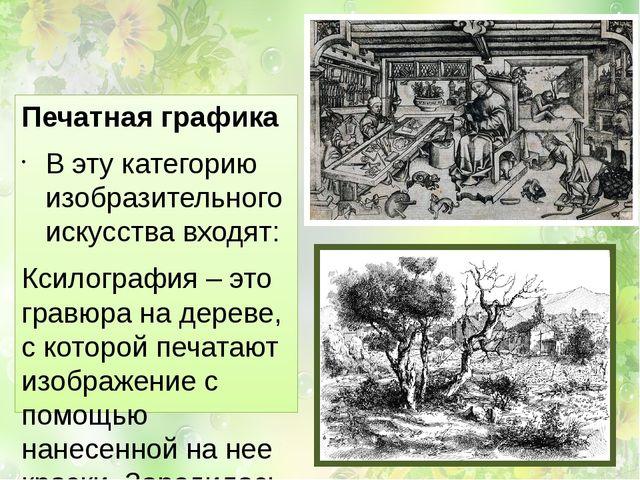 Печатная графика В эту категорию изобразительного искусства входят: Ксилогра...