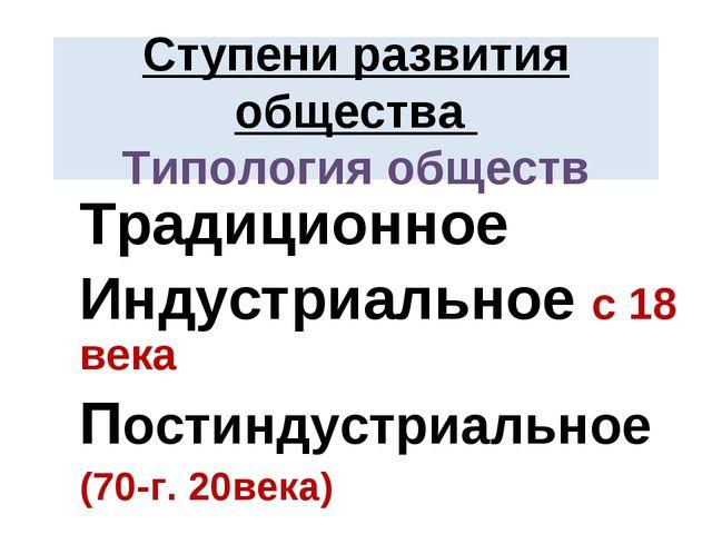 Ступени развития общества Типология обществ Традиционное Индустриальное с 18...