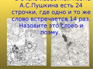 - В очень известной поэме А.С.Пушкина есть 24 строчки, где одно и то же слово