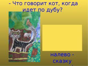 - Что говорит кот, когда идет по дубу? (Идет направо - песнь заводит, налево