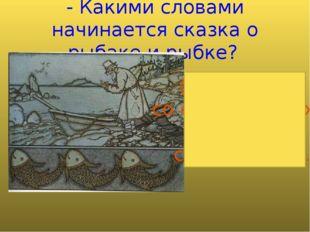 - Какими словами начинается сказка о рыбаке и рыбке? (Жил старик со своею ста