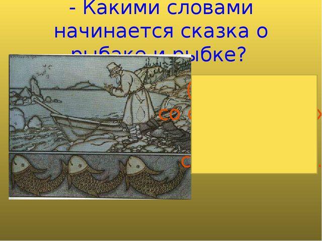 - Какими словами начинается сказка о рыбаке и рыбке? (Жил старик со своею ста...