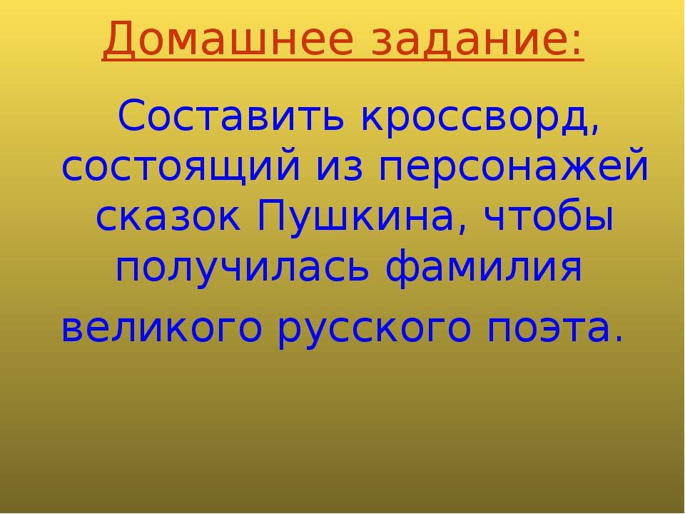 Домашнее задание: Составить кроссворд, состоящий из персонажей сказок Пушкина...