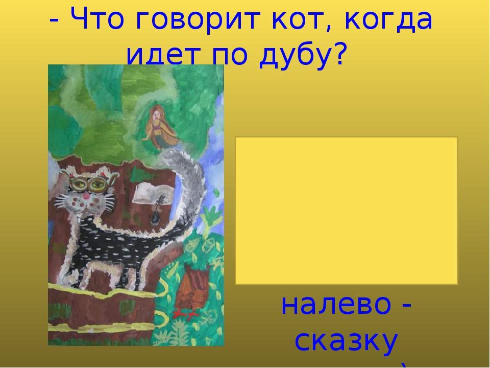 - Что говорит кот, когда идет по дубу? (Идет направо - песнь заводит, налево...