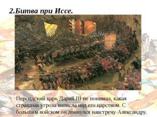2.Битва при Иссе. Персидский царь Дарий III не понимал, какая страшная угроза