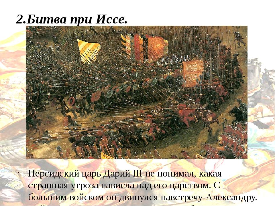 2.Битва при Иссе. Персидский царь Дарий III не понимал, какая страшная угроза...