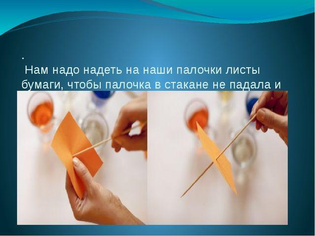. Нам надо надеть на наши палочки листы бумаги, чтобы палочка в стакане не па...