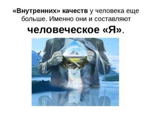 «Внутренних» качеств у человека еще больше. Именно они и составляют человечес