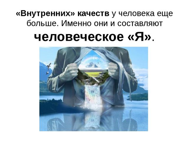 «Внутренних» качеств у человека еще больше. Именно они и составляют человечес...