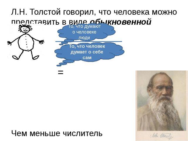 Л.Н. Толстой говорил, что человека можно представить в виде обыкновенной дроб...