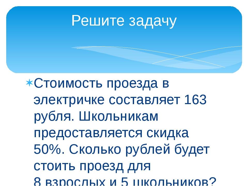Стоимость проезда в электричке составляет 163 рубля. Школьникам предоставляет...