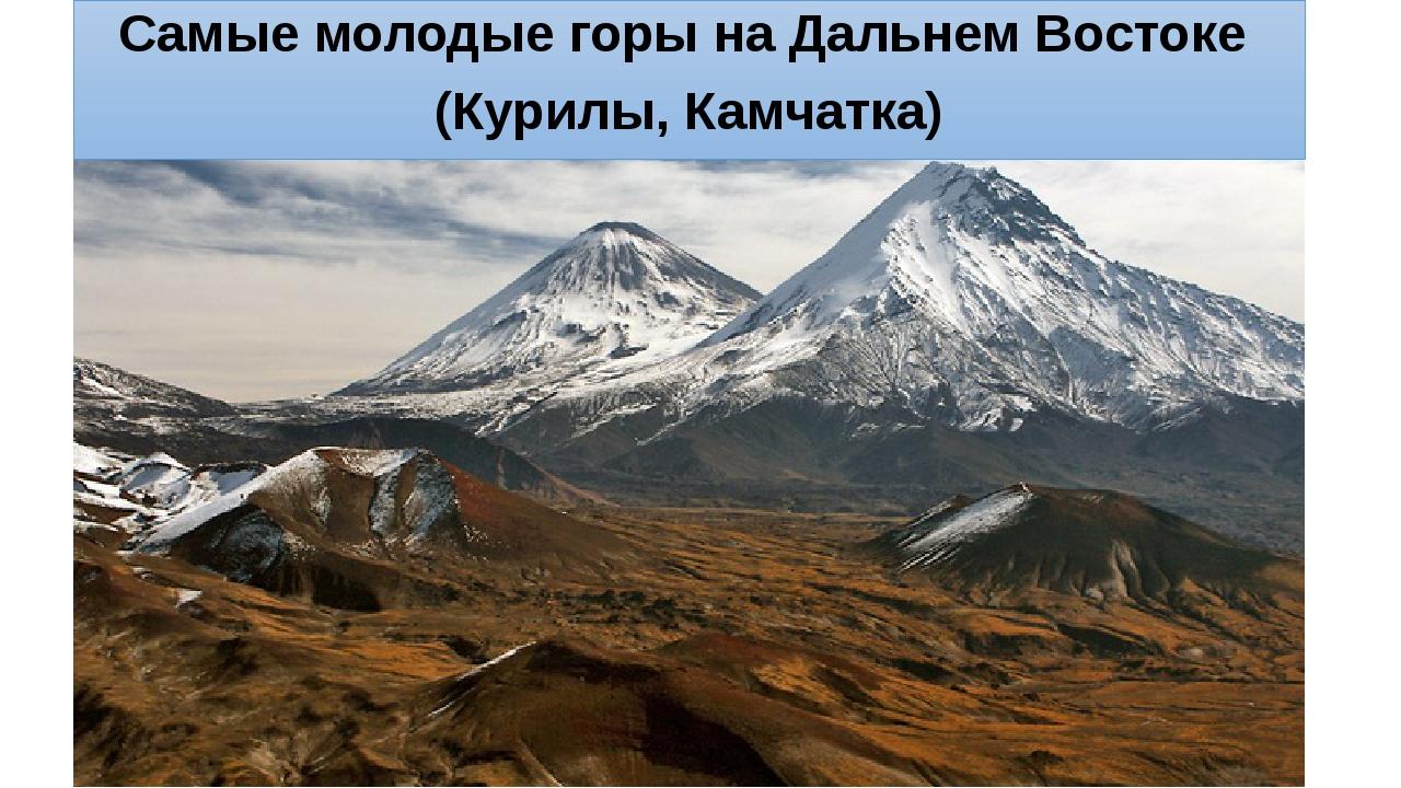 Самые молодые горы на Дальнем Востоке (Курилы, Камчатка)