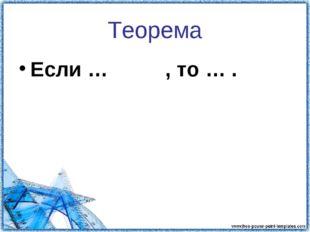 Теорема Если … , то … .