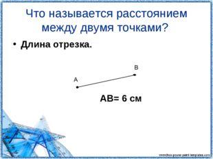 Что называется расстоянием между двумя точками? Длина отрезка. АВ= 6 см