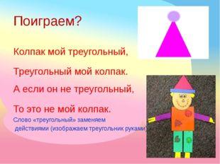 Поиграем? Колпак мой треугольный, Треугольный мой колпак. А если он не треуго