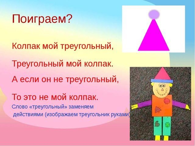 Поиграем? Колпак мой треугольный, Треугольный мой колпак. А если он не треуго...