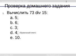 Проверка домашнего задания Вычислить 73 div 15: a. 5; b. 6; c. 3; d. 4; e. 10
