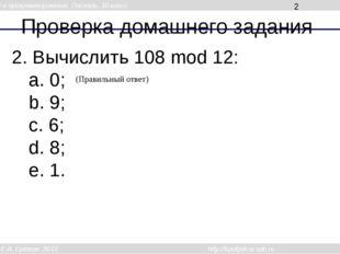 Проверка домашнего задания 2. Вычислить 108 mod 12: a. 0; b. 9; c. 6; d. 8; e