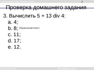 Проверка домашнего задания 3. Вычислить 5 + 13 div 4: a. 4; b. 8; c. 11; d. 1