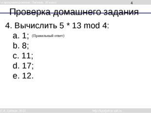 Проверка домашнего задания 4. Вычислить 5 * 13 mod 4: a. 1; b. 8; c. 11; d. 1