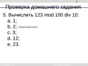 Проверка домашнего задания 5. Вычислить 123 mod 100 div 10: a. 1; b. 2; c. 3;