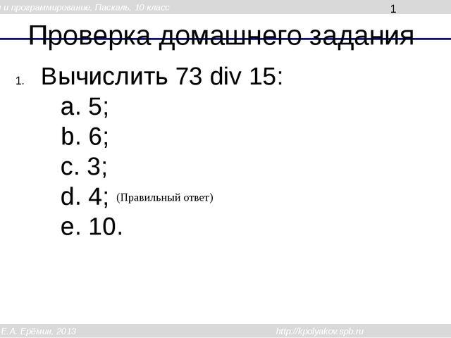Проверка домашнего задания Вычислить 73 div 15: a. 5; b. 6; c. 3; d. 4; e. 10...