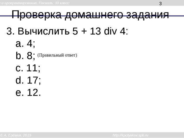 Проверка домашнего задания 3. Вычислить 5 + 13 div 4: a. 4; b. 8; c. 11; d. 1...