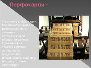 Перфокарты - -носитель информации, предназначенный для использования в систе