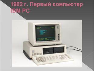 1982 г. Первый компьютер IBM PC