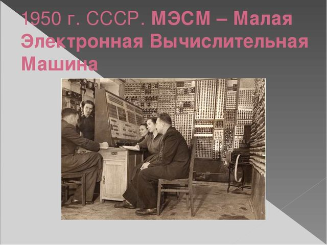 1950 г. СССР. МЭСМ – Малая Электронная Вычислительная Машина