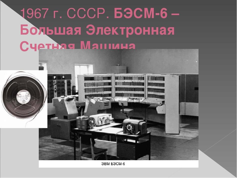 1967 г. СССР. БЭСМ-6 – Большая Электронная Счетная Машина