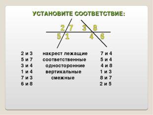 УСТАНОВИТЕ СООТВЕТСТВИЕ: 2 и 3 накрест лежащие 7 и 4 5 и 7 соответственные 5