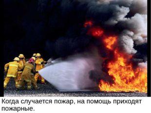 Когда случается пожар, на помощь приходят пожарные. Когда случается пожар, на