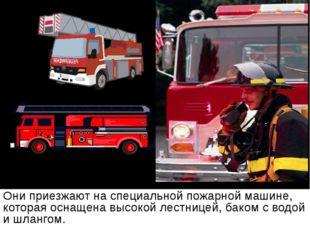 Они приезжают на специальной пожарной машине, которая оснащена высокой лестни