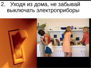 2. Уходя из дома, не забывай выключать электроприборы 2. Уходя из дома, не за