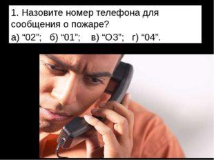 """1. Назовите номер телефона для сообщения о пожаре? а) """"02""""; б) """"01""""; в) """"ОЗ"""";"""