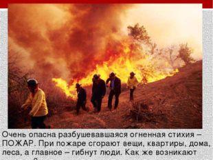 Очень опасна разбушевавшаяся огненная стихия – ПОЖАР. При пожаре сгорают вещи