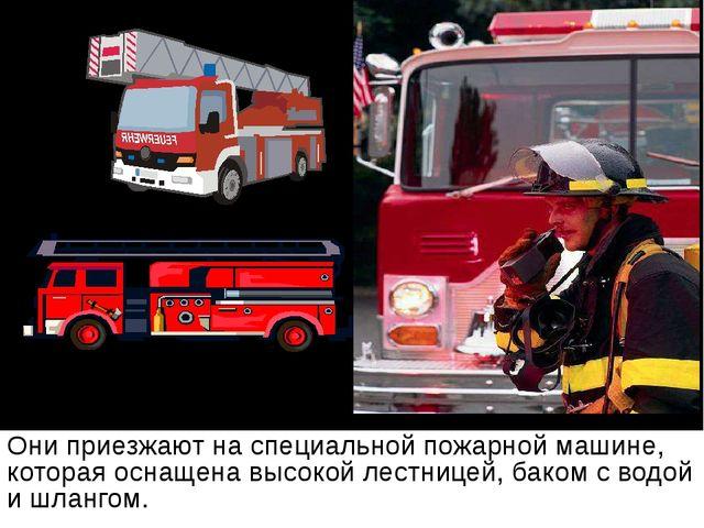 Они приезжают на специальной пожарной машине, которая оснащена высокой лестни...