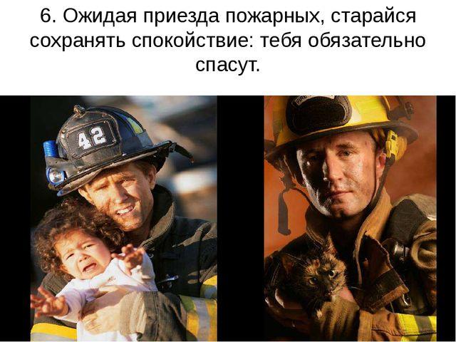 6. Ожидая приезда пожарных, старайся сохранять спокойствие: тебя обязательно...