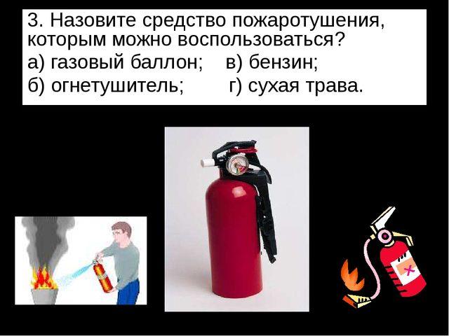 3. Назовите средство пожаротушения, которым можно воспользоваться? а) газовый...
