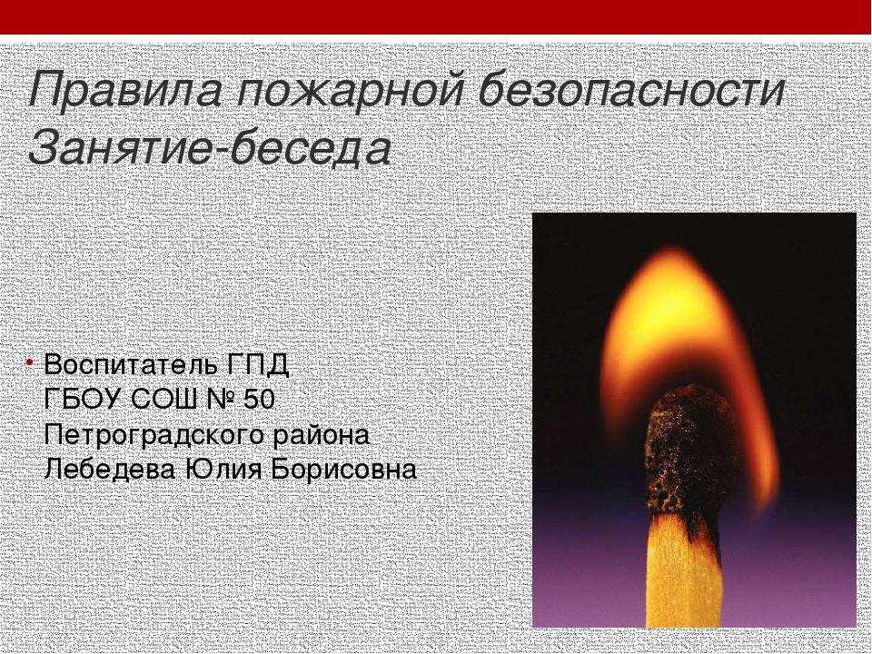 Правила пожарной безопасности Занятие-беседа Воспитатель ГПД ГБОУ СОШ № 50 Пе...