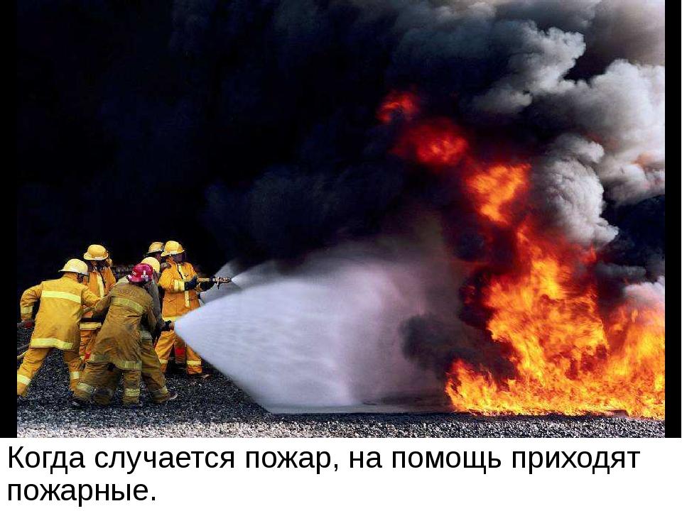Когда случается пожар, на помощь приходят пожарные. Когда случается пожар, на...