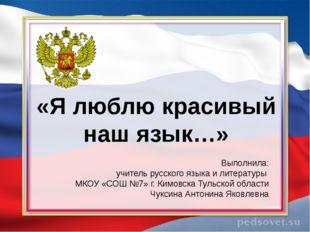 «Я люблю красивый наш язык…» Выполнила: учитель русского языка и литературы М