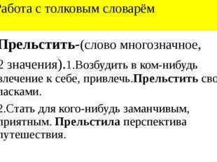 Работа с толковым словарём Прельстить-(слово многозначное, 2 значения).1.Воз