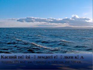 Каспий теңізі- әлемдегі ең үлкен көл. Ауданы 371 мың км, ұзындығы 1200 км, е