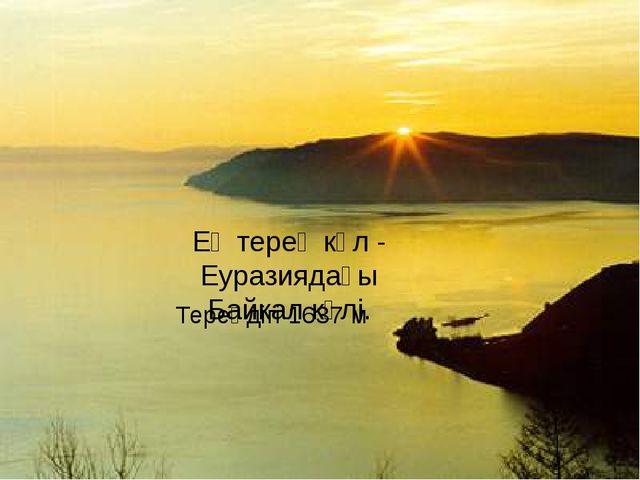 Ең терең көл - Еуразиядағы Байкал көлі. Тереңдігі 1637 м