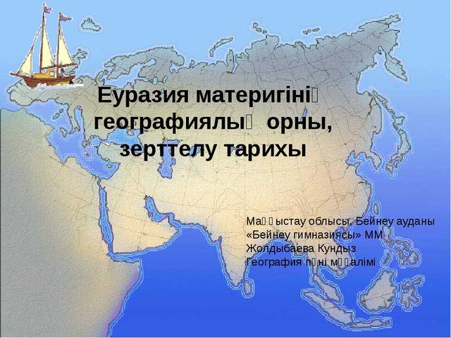 Еуразия материгінің географиялық орны, зерттелу тарихы Маңғыстау облысы, Бей...