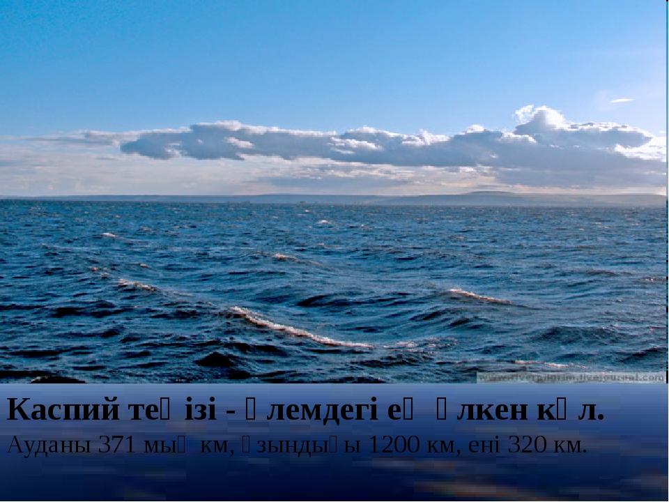 Каспий теңізі- әлемдегі ең үлкен көл. Ауданы 371 мың км, ұзындығы 1200 км, е...