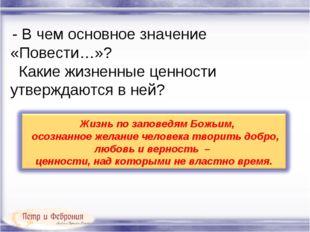 - В чем основное значение «Повести…»? Какие жизненные ценности утверждаются