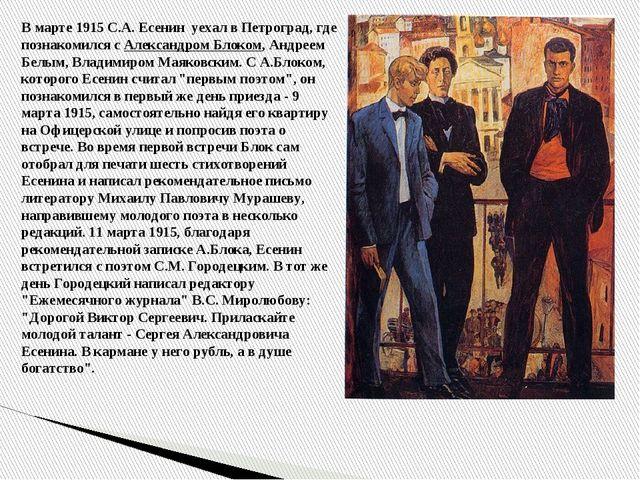 В марте 1915 С.А. Есенин уехал в Петроград, где познакомился с Александром Бл...
